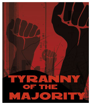 the tyranny of the majority Making individuals stronger, more independent, more able to resist the tyranny of the majority and of a constantly growing administrative state is the goal.